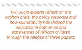 quote: FHI 360's experts reflect on the orphan crisis, the policy response and how vulnerability has shaped the educational outcomes and experiences of African children through the release of three papers